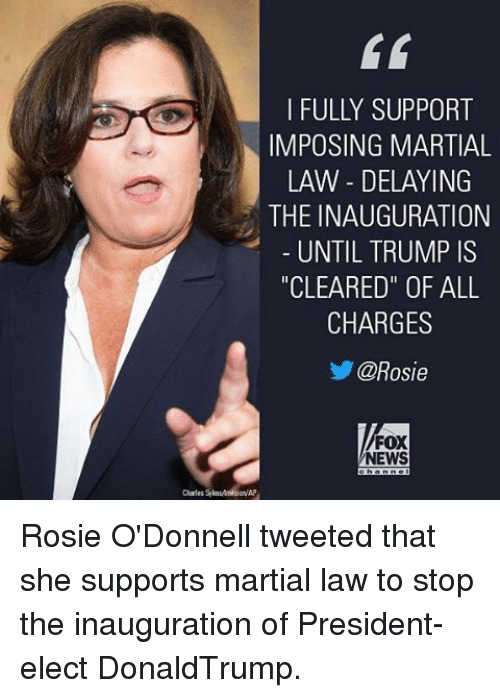 """odonnell: I FULLY SUPPORT  IMPOSING MARTIAL  LAW DELAYING  THE INAUGURATION  UNTIL TRUMP IS  """"CLEARED"""" OF ALL  CHARGES  @Rosie  FOX  NEWS Rosie O'Donnell tweeted that she supports martial law to stop the inauguration of President-elect DonaldTrump."""