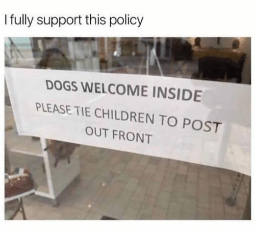 Children, Dank, and Dogs: I fully support this policy  DOGS WELCOME INSIDE  PLEASE TIE CHILDREN TO POST  OUT FRONT
