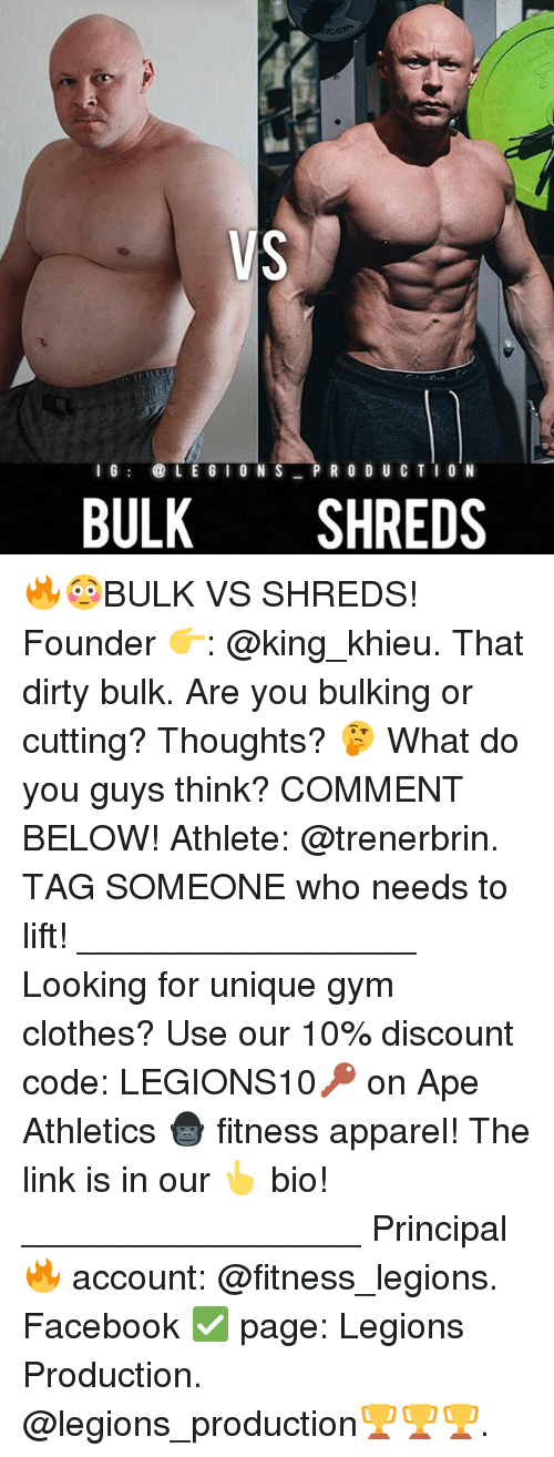 Clothes, Facebook, and Gym: I G  @LL E G I O N S  PRODUCTION  BULK  SHREDS 🔥😳BULK VS SHREDS! Founder 👉: @king_khieu. That dirty bulk. Are you bulking or cutting? Thoughts? 🤔 What do you guys think? COMMENT BELOW! Athlete: @trenerbrin. TAG SOMEONE who needs to lift! _________________ Looking for unique gym clothes? Use our 10% discount code: LEGIONS10🔑 on Ape Athletics 🦍 fitness apparel! The link is in our 👆 bio! _________________ Principal 🔥 account: @fitness_legions. Facebook ✅ page: Legions Production. @legions_production🏆🏆🏆.