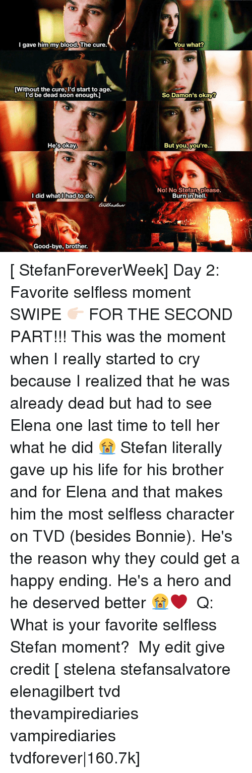 selflessness: I gave him my blood. The cure.  [Without the cure, I'd start to age.  I'd be dead soon enough.I  okay.  He's I did what hadto do.  Good-bye, brother.  You what?  So Damon's okay?  But you, you're  No! No Stefan please.  Burn in hell. [ StefanForeverWeek] Day 2: Favorite selfless moment ⠀ SWIPE 👉🏻 FOR THE SECOND PART!!! This was the moment when I really started to cry because I realized that he was already dead but had to see Elena one last time to tell her what he did 😭 Stefan literally gave up his life for his brother and for Elena and that makes him the most selfless character on TVD (besides Bonnie). He's the reason why they could get a happy ending. He's a hero and he deserved better 😭❤ ⠀ Q: What is your favorite selfless Stefan moment? ⠀ My edit give credit [ stelena stefansalvatore elenagilbert tvd thevampirediaries vampirediaries tvdforever|160.7k]