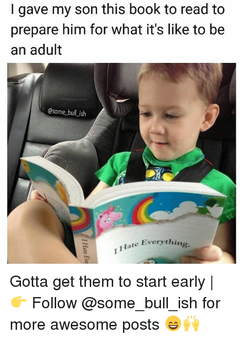 bulling: I gave my son this book to read to  prepare him for what it's like to be  an adult  @some bull ish  Everything.  Flate Everythin Gotta get them to start early | 👉 Follow @some_bull_ish for more awesome posts 😄🙌