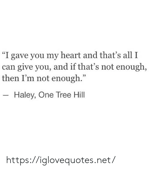 """Heart, Tree, and One Tree Hill: """"I gave you my heart and that's all I  can give you, and if that's not enough,  then I'm not enough.""""  Haley, One Tree Hill https://iglovequotes.net/"""