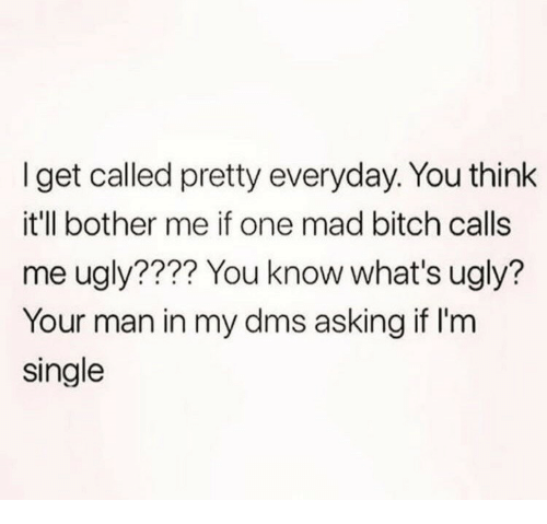 Bitch, Ugly, and Mad: I get called pretty everyday. You think  it'll bother me if one mad bitch calls  me ugly???? You know what's ugly?  Your man in my dms asking if I'm  single