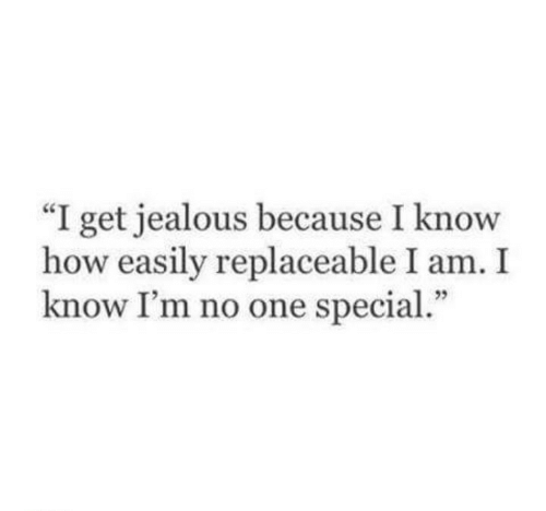 """Jealous, How, and One: """"I get jealous because I know  how easily replaceable I am. I  know I'm no one specia"""""""