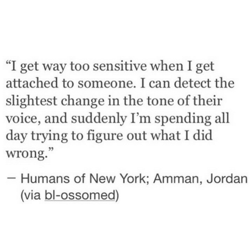"New York, Jordan, and Voice: ""I get way too sensitive when I get  attached to someone. I can detect the  slightest change in the tone of their  voice, and suddenly I'm spending all  day trying to figure out what I did  wrong.  03  Humans of New York: Amman, Jordan  (via bl-ossomed)"