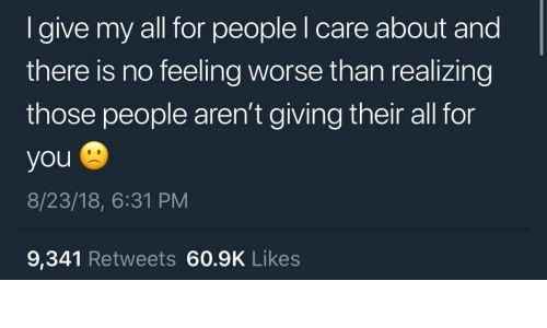 All, You, and For: I give my all for people I care about and  there is no feeling worse than realizing  those people aren't giving their all for  you  8/23/18, 6:31 PM  9,341 Retweets 60.9K Likes