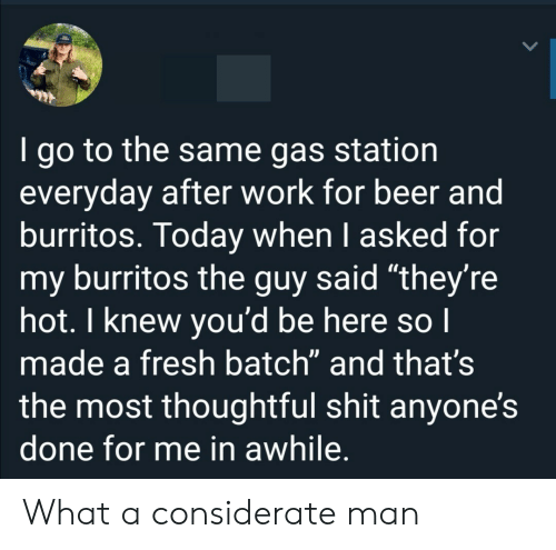"Beer, Fresh, and Shit: I go to the same gas station  everyday after work for beer and  burritos. Today when I asked for  my burritos the guy said ""they're  hot. I knew you'd be here so I  made a fresh batch"" and that's  the most thoughtful shit anyone's  done for me in awhile. What a considerate man"