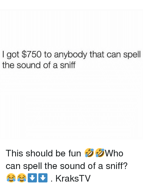 Can Spell: I got $750 to anybody that can spell  the sound of a sniff This should be fun 🤣🤣Who can spell the sound of a sniff? 😂😂⬇️⬇️ . KraksTV