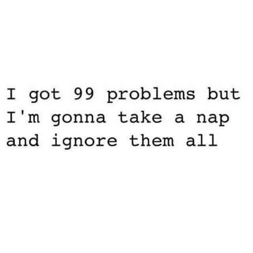 99 Problems, Got, and Them: I got 99 problems but  I'm gonna take a nap  and ignore them all