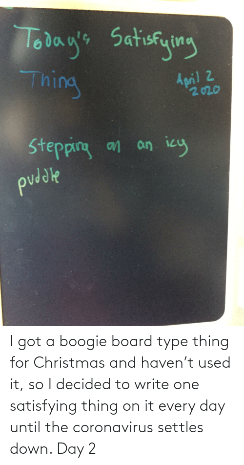 type: I got a boogie board type thing for Christmas and haven't used it, so I decided to write one satisfying thing on it every day until the coronavirus settles down. Day 2