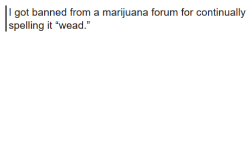 "Marijuana, Got, and For: I got banned from a marijuana forum for continually  spelling it ""wead."""