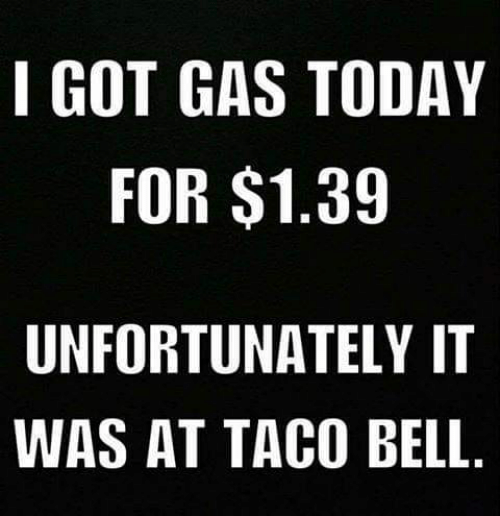 Memes, Taco Bell, and Today: I GOT GAS TODAY  FOR $1.39  UNFORTUNATELY IT  WAS AT TACO BELL
