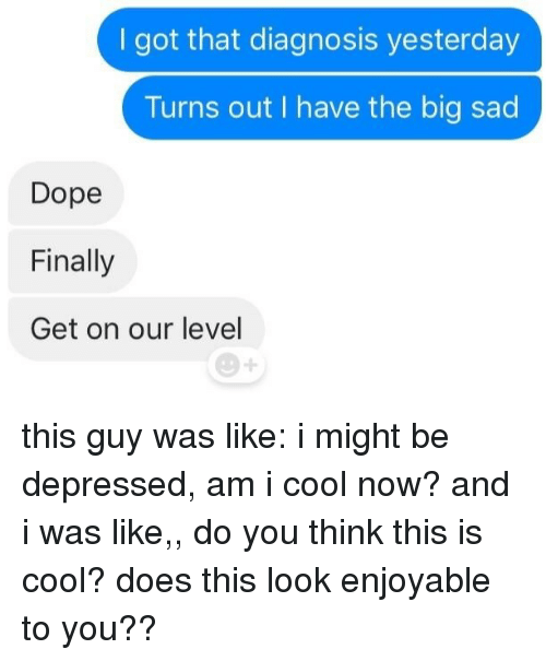 Dope, Cool, and Sad: I got that diagnosis yesterday  Turns out I have the big sad  Dope  Finally  Get on our level this guy was like: i might be depressed, am i cool now? and i was like,, do you think this is cool? does this look enjoyable to you??