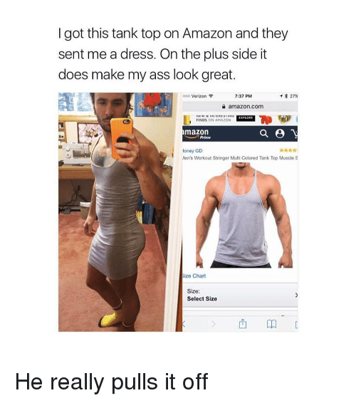 Amazon, Ass, and Verizon: I got this tank top on Amazon and they  sent me a dress. On the plus side it  does make my ass look great.  000 Verizon  7:37 PM  * 27%  amazon.com  EXPLORE  FINDS ON AMAZON  mazon  Prime  岳.  oney GD  Men's Workout Stringer Multi Colored Tank Top Muscle S  ze Chart  Size  Select Size  西卬 He really pulls it off