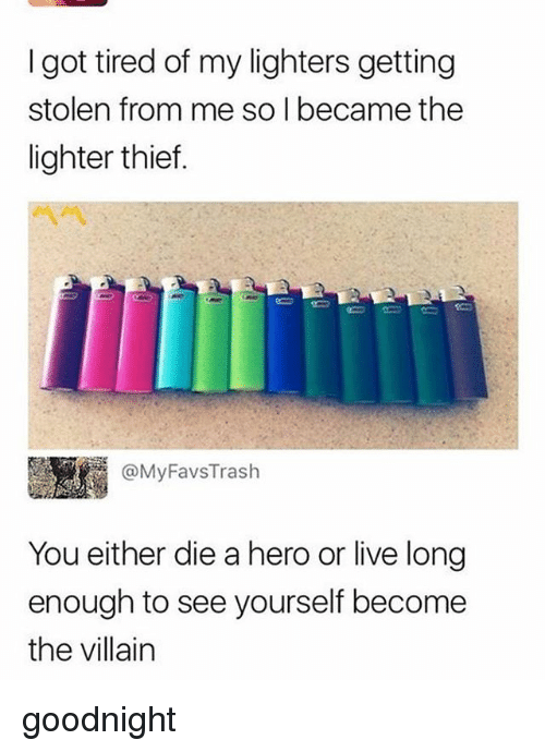 Living Longe: I got tired of my lighters getting  stolen from me so I became the  lighter thief.  圜1 @MyFavsTrash  You either die a hero or live long  enough to see yourself become  the villain goodnight