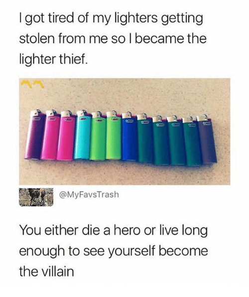 Living Longe: I got tired of my lighters getting  stolen from me so I became the  lighter thief.  m @MyFavsTrash  You either die a hero or live long  enough to see yourself become  the villain