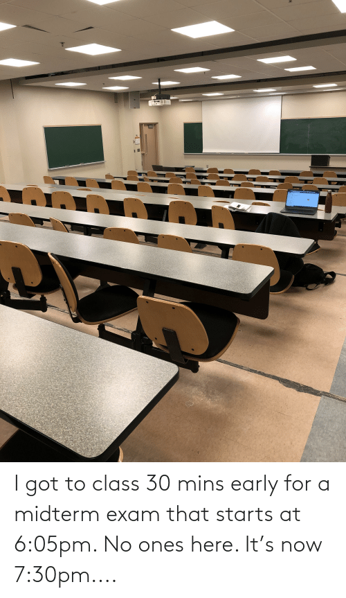 Starts: I got to class 30 mins early for a midterm exam that starts at 6:05pm. No ones here. It's now 7:30pm....