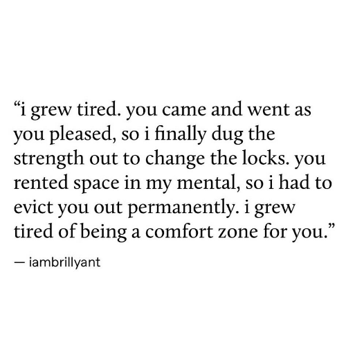 """Locks: """"i grew tired. you came and went as  you pleased, so i finally dug the  strength out to change the locks. you  rented space in my mental, so i had to  evict you out permanently. i grew  tired of being a comfort zone for you.""""  iambrillyant"""