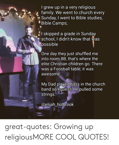 Guess He: I grew up in a very religious  family. We went to church every  Sunday, I went to Bible studies,  Bible Camps;  I skipped a grade in Sunday  school. I didn't know that was  possible  One day they just shuffled me  into room 8B, that's where the  elite Christian children go. There  was a Foosball table, it was  awesome  My Dad played bass in the church  band so l guess He pulled some  strings  @eliiah holbrook great-quotes:  Growing up religiousMORE COOL QUOTES!
