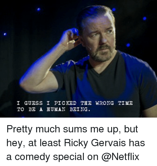 Ricky Gervais: I GUESS I PICKED  TO BE A BUMAN BEING.  THE WRONG TIME Pretty much sums me up, but hey, at least Ricky Gervais has a comedy special on @Netflix