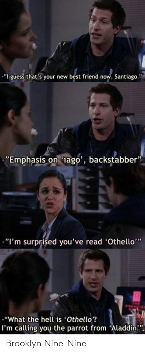 "Aladdin, Best Friend, and Memes: ""I guess that's your new best friend now, Santiago.""  ""Emphasis oniago', backstabber  ""I'm surprised you've read 'Othello""  ""What the hell is Othello?  I'm calling you the parrot from Aladdin"" Brooklyn Nine-Nine"