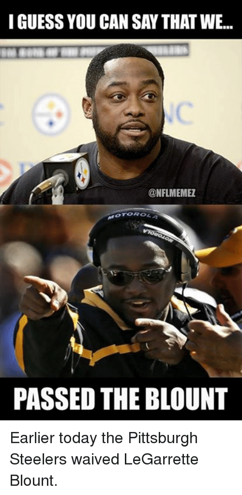 legarrette blount: I GUESS YOU CAN SAY THAT WE...  @NFL MEMEZ  PASSED THE BLOUNT Earlier today the Pittsburgh Steelers waived LeGarrette Blount.