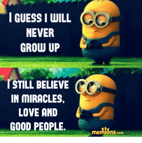 never grow up: I GUESSI WILL  NEVER  GROW UP  I STILL BELIEVE  IN MIRACLES.  LOVE AND  GOOD PEOPLE.  memions.com