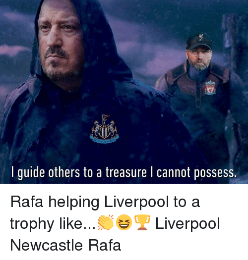 newcastle: I guide others to a treasure I cannot possess. Rafa helping Liverpool to a trophy like...👏😆🏆 Liverpool Newcastle Rafa