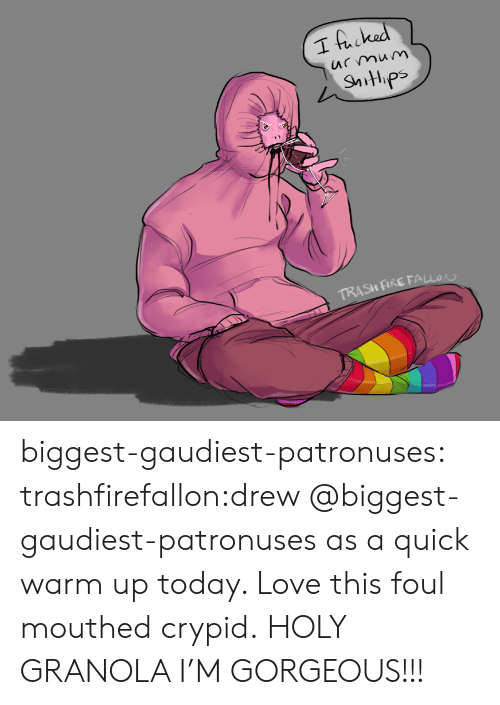 Fire, Love, and Trash: I hacked  mum  TRASH FIRE FALLO biggest-gaudiest-patronuses:  trashfirefallon:drew @biggest-gaudiest-patronuses as a quick warm up today. Love this foul mouthed crypid. HOLY GRANOLA I'M GORGEOUS!!!