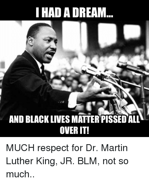 Black Live Matter: I HAD A DREAM  AND BLACK LIVES MATTER PISSED ALL  OVER IT! MUCH respect for Dr. Martin Luther King, JR. BLM, not so much..