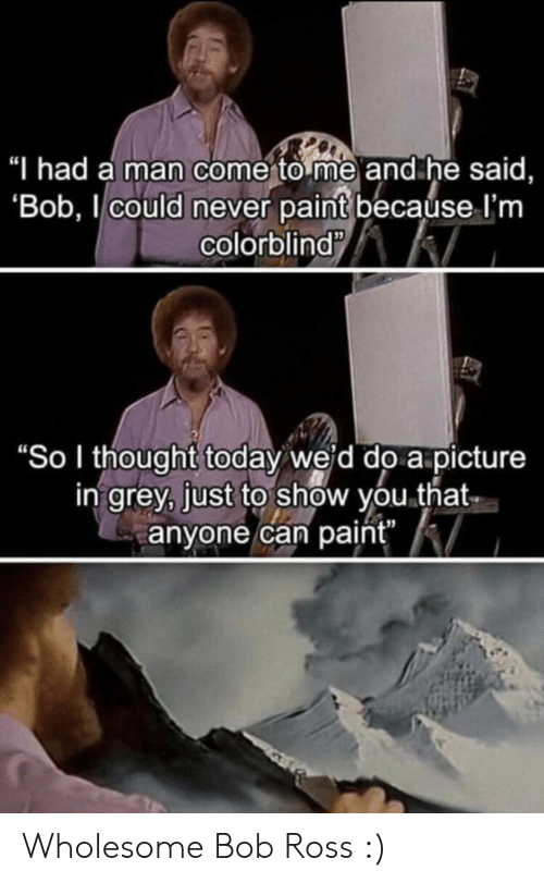 "Bob Ross, Grey, and Paint: ""I had a man come to me and he said,  'Bob, could never paint because I'm  colorblind  ""So I thought today weid do a picture  in grey, just to show you that  anyone can paint"" Wholesome Bob Ross :)"