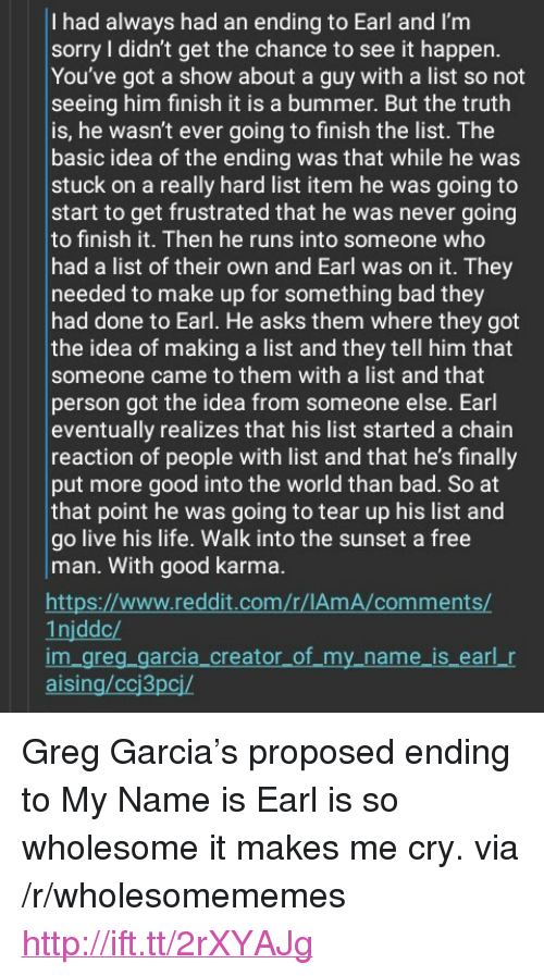 """Bad, Life, and Reddit: I had always had an ending to Earl and I'm  sorry I didn't get the chance to see it happen  You've got a show about a guy with a list so not  seeing him finish it is a bummer. But the truth  is, he wasn't ever going to finish the list. The  basic idea of the ending was that while he was  stuck on a really hard list item he was going to  start to get frustrated that he was never going  to finish it. Then he runs into someone who  had a list of their own and Earl was on it. They  needed to make up for something bad they  had done to Earl. He asks them where they got  the idea of making a list and they tell him that  someone came to them with a list and that  person got the idea from someone else. Earl  eventually realizes that his list started a chain  reaction of people with list and that he's finally  put more good into the world than bad. So at  that point he was going to tear up his list and  go live his life. Walk into the sunset a free  man. With good karma  htt  1njddc/  m gre  aising/ccj3pcj/  www.reddit.com/r/IAm A/commen  arcia_cre  my_name is eari r <p>Greg Garcia&rsquo;s proposed ending to My Name is Earl is so wholesome it makes me cry. via /r/wholesomememes <a href=""""http://ift.tt/2rXYAJg"""">http://ift.tt/2rXYAJg</a></p>"""