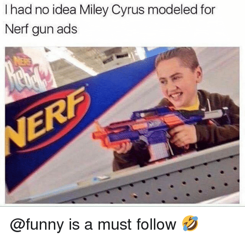 nerf gun: I had no idea Miley Cyrus modeled for  Nerf gun ads @funny is a must follow 🤣