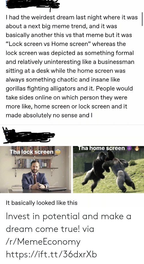 "A Dream: I had the weirdest dream last night where it was  about a next big meme trend, and it was  basically another this vs that meme but it was  ""Lock screen vs Home screen"" whereas the  lock screen was depicted as something formal  and relatively uninteresting like a businessman  sitting at a desk while the home screen was  always something chaotic and insane like  gorillas fighting alligators and it. People would  take sides online on which person they were  more like, home screen or lock screen and it  made absolutely no sense and I  Tha home screen  Tha lock screen  It basically looked like this Invest in potential and make a dream come true! via /r/MemeEconomy https://ift.tt/36dxrXb"