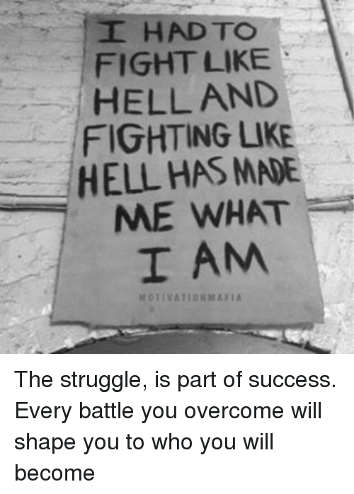 overcomer: I HAD TO  FIGHT LIKE  HELL AND  FIGHTING LIKE  HELL HAS MNE  ME WHAT  I AM  MOTIVATION MAFIA The struggle, is part of success. Every battle you overcome will shape you to who you will become
