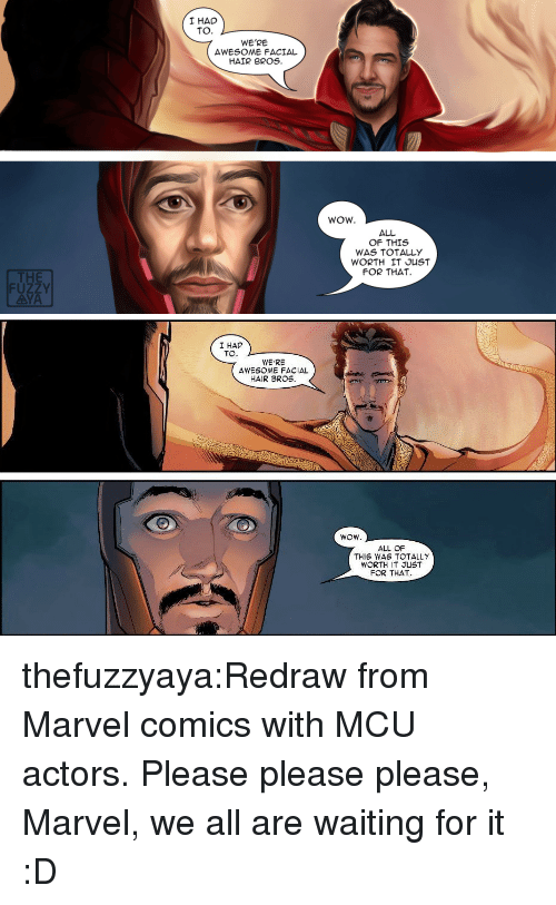 Marvel Comics, Tumblr, and Wow: I HAD  TO.  WE'RE  AWESOME FACIAL  HAIR BROS.  WOW.  ALL  OF THIS  WAS TOTALLY  WORTH IT JUST  FOR THAT  THE  FUZZY  AYA   I HAD  TO  WE'RE  AWESOME FACIAL  HAIR BROS.  ALL OF  THIS WAS TOTALLY  WORTH IT JUST  FOR THAT thefuzzyaya:Redraw from Marvel comics with MCU actors.Please please please, Marvel, we all are waiting for it :D