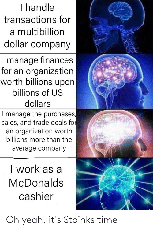 McDonalds, Yeah, and Work: I handle  transactions for  a multibillion  dollar company  I manage finances  for an organization  worth billions upon  billions of US  dollars  I manage the purchases,  sales, and trade deals for  an organization worth  billions more than the  average company  I work as a  McDonalds  cashier Oh yeah, it's Stoinks time