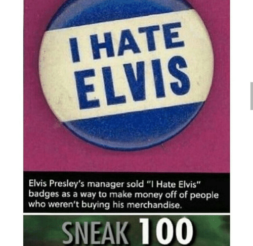 """Money, Elvis, and Who: I HATE  ELVIS  Elvis Presley's manager sold """"I Hate Elvis""""  badges as a way to make money off of people  who weren't buying his merchandise.  SNEAK 100"""