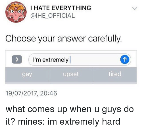 Memes, 🤖, and Answer: I HATE EVERYTHING  @IHE_OFFICIAL  Choose your answer carefully  I'm extremely  gay  upset  tired  19/07/2017, 20:46 what comes up when u guys do it? mines: im extremely hard