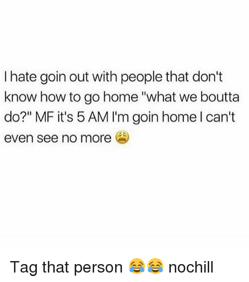 "5 Am, Funny, and Home: I hate goin out with people that don't  know how to go home ""what we boutta  do?"" MF it's 5 AM I'm goin home l can't  even see no more Tag that person 😂😂 nochill"