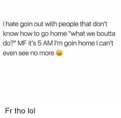 "5 Am, Lol, and Home: I hate goin out with people that don't  know how to go home ""what we boutta  do?"" MF it's 5 AM I'm goin home l can't  even see no more Fr tho lol"