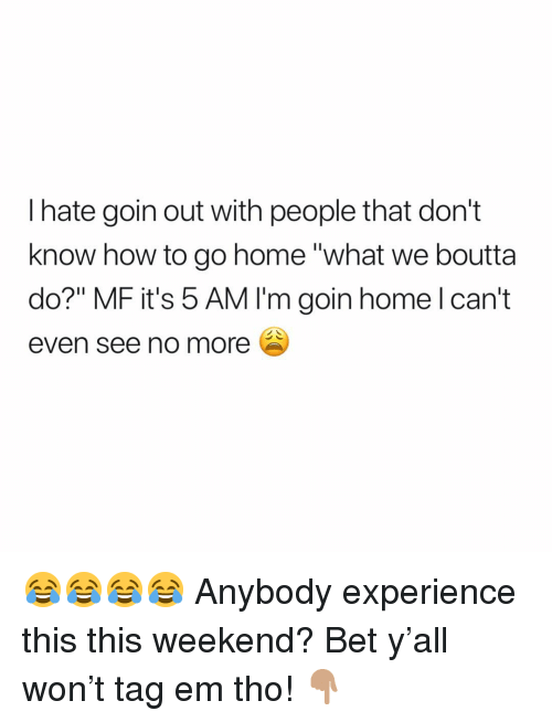 "5 Am, Memes, and Home: I hate goin out with people that don't  know how to go home ""what we boutta  do?"" MF it's 5 AM I'm goin home l can't  even see no more 😂😂😂😂 Anybody experience this this weekend? Bet y'all won't tag em tho! 👇🏽"