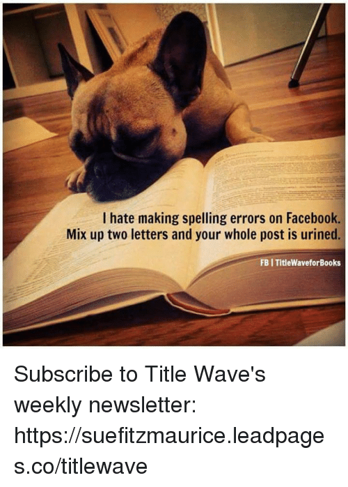 Urin: I hate making spelling errors on Facebook.  Mix up two letters and your whole post is urined.  FBI Title WaveforBooks Subscribe to Title Wave's weekly newsletter:  https://suefitzmaurice.leadpages.co/titlewave