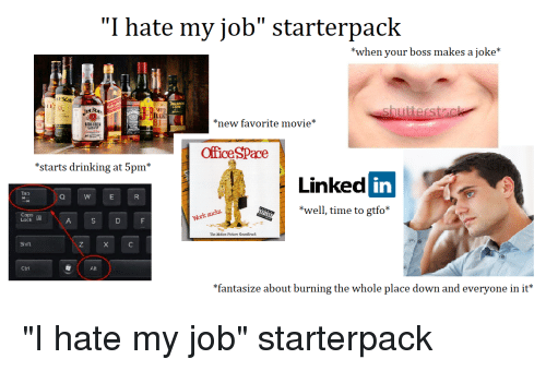 "Drinking, Starter Packs, and Movie: ""I hate my job"" starterpack  *when your boss makes a joke*  ESON  WILI  TURK  81  new favorite movie*  OfficeSPace  *starts drinking at 5pm*  Linked in  Tab  *well, time to gtfo  Lock  The Moticn Picture Soundtrack  Shift  Ctrl  *fantasize about burning the whole place down and everyone in it*"