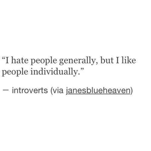 """introverts: """"I hate people generally, but I like  people individually.""""  -introverts (via janesblueheaven)"""