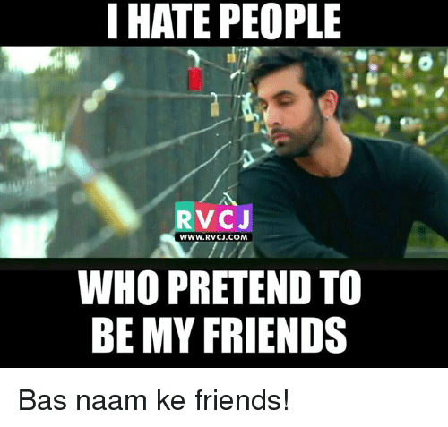 Memes, 🤖, and Bas: I HATE PEOPLE  RVCJ  WWW. RVCJ.COM  WHO PRETEND TO  BE MY FRIENDS Bas naam ke friends!