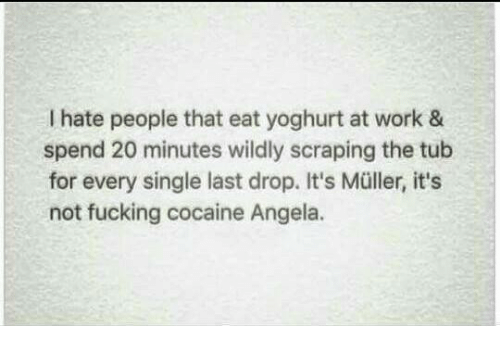 Mullered: I hate people that eat yoghurt at work &  spend 20 minutes wildly scraping the tub  for every single last drop. It's Müller, it's  not fucking cocaine Angela.