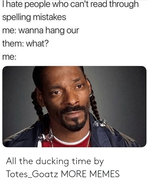 totes: I hate people who can't read through  spelling mistakes  me: wanna hang our  them: what?  me: All the ducking time by Totes_Goatz MORE MEMES
