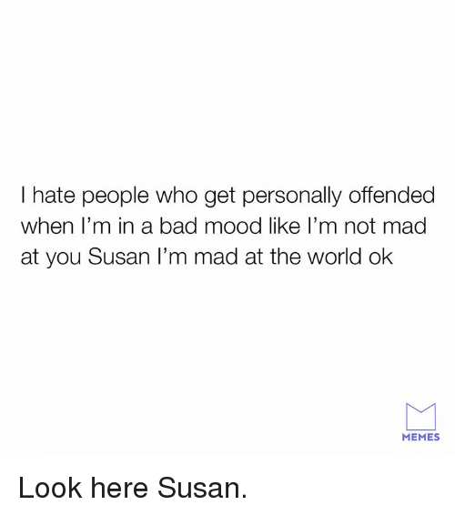 Bad, Dank, and Memes: I hate people who get personally offended  when l'm in a bad mood like l'm not mad  at you Susan I'm mad at the world ok  MEMES Look here Susan.
