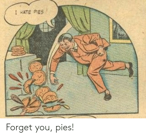 forget you: I HATE PIES Forget you, pies!